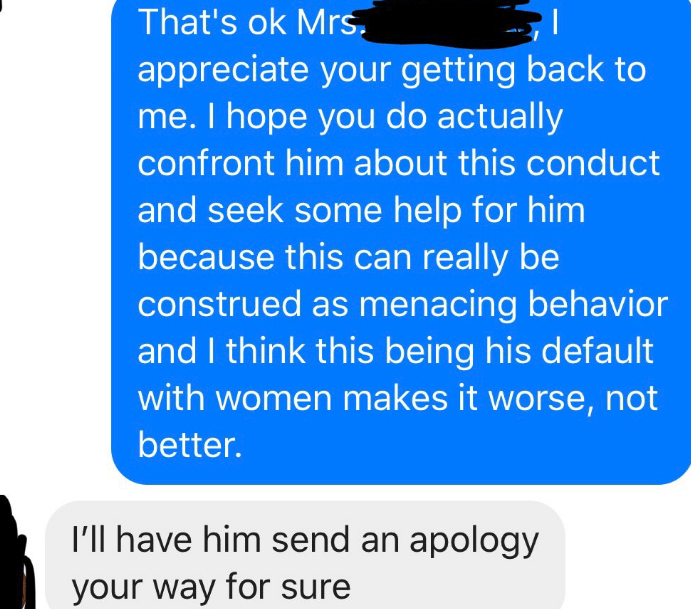 Text - That's ok Mrs. appreciate your getting back to me.I hope you do actually confront him about this conduct and seek some help for him because this can really be construed as menacing behavior and I think this being his default with women makes it worse, not better. I'l have him send an apology your way for sure