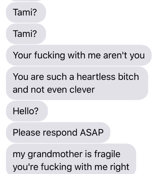 Text - Tami? Tami? Your fucking with me aren't you You are such a heartless bitch and not even clever Hello? Please respond ASAP my grandmother is fragile you're fucking with me right
