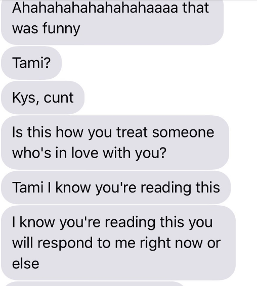 Text - Ahahahahahahahahaaaa that was funny Tami? Kys, cunt Is this how you treat someone who's in love with you? Tami l know you're reading this I know you're reading this you will respond to me right now or else
