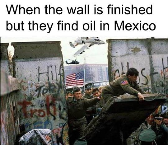 america invading for oil - Adaptation - When the wall is finished but they find oil in Mexico HilA CO
