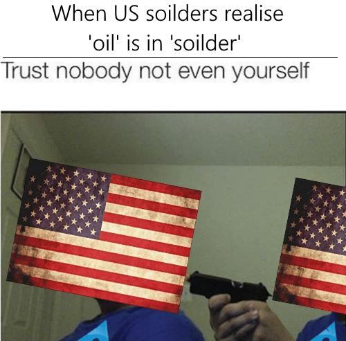 america invading for oil - Flag of the united states - When US soilders realise oil' is in 'soilder' Trust nobody not even yourself