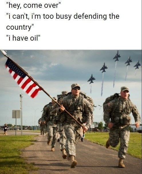 """america invading for oil - Army - """"hey, come over"""" """"i can't, i'm too busy defending the country"""" """"i have oil"""