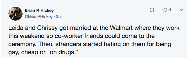 """Text - Brian P. Hickey @BrianPHickey 3h Leida and Chrissy got married at the Walmart where they work this weekend so co-worker friends could come to the ceremony. Then, strangers started hating on them for being gay, cheap or """"on drugs."""""""