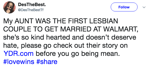 Text - DesTheBest. Follow @DesTheBestTf My AUNT WAS THE FIRST LESBIAN COUPLE TO GET MARRIED AT WALMART she's so kind hearted and doesn't deserve hate, please go check out their story on YDR.com before you go being mean #lovewins #share