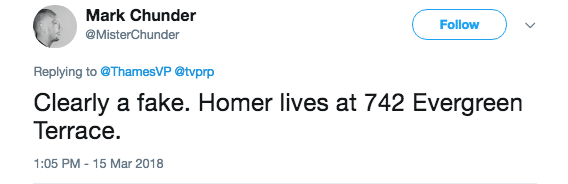 Text - Mark Chunder Follow @MisterChunder Replying to @ThamesVP@tvprp Clearly a fake. Homer lives at 742 Evergreen Terrace. 1:05 PM - 15 Mar 2018