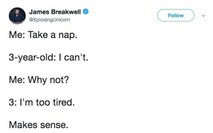 Text - James Breakwell Follow eXplodingUnicorn Me: Take a nap 3-year-old: I can't Me: Why not? 3: I'm too tired Makes sense.