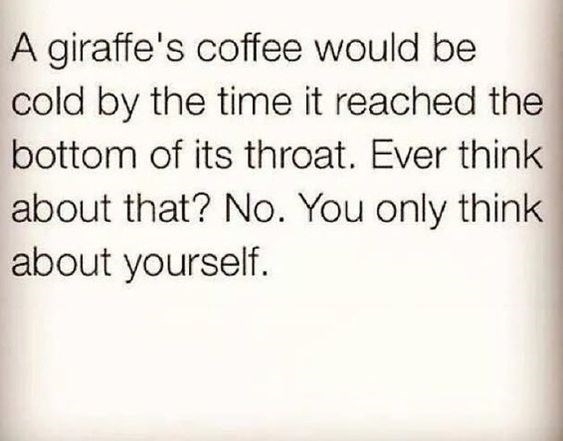 Text - A giraffe's coffee would be cold by the time it reached the bottom of its throat. Ever think about that? No. You only think about yourself.