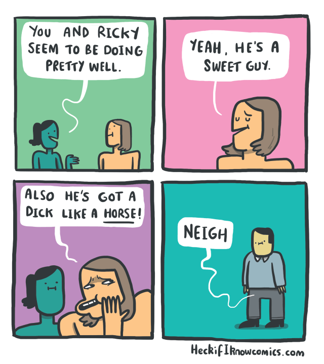 Cartoon - You AND RICky SEEM TO BE DOING PRETTY WELL YEAH, HE'S A SWEET GUY ALSO HE'S GOT A DICK LIKE A HORSE! NEIGH HeckifIknowcomics.com