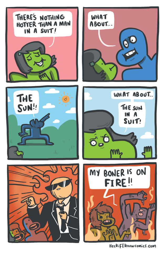 Cartoon - THERES NOTHING HOTTER THAN A MAN IN A SUIT! WHAT A BOUT... WHAT ABOUT.. THE SUN! THE SUN IN A SUIT! MY BONER IS ON FIRE!! HeckifIknowcomics.com