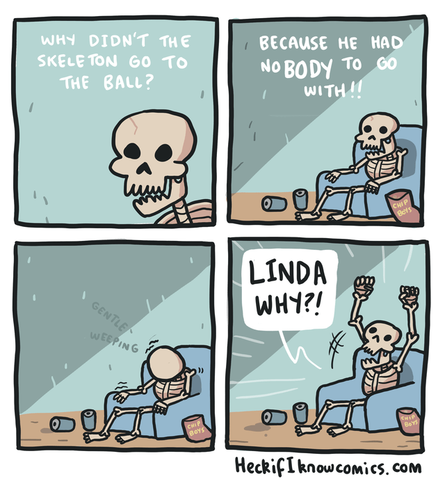 Cartoon - WHY DIDN'T THE SKELE TON G0 TO BECAUSE HE HAD NO BODY TO GO WITH!! THE BALL? CHIP Bos LINDA WHY?! GENTLE WEEPING CHIP BeYS CHIP BOYS HeckifIknowcomics. com