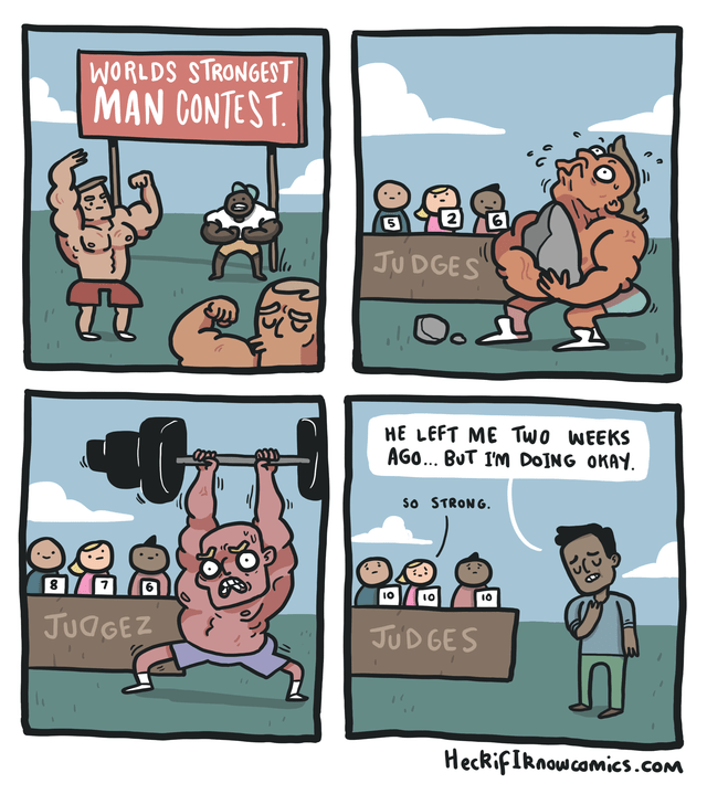 Cartoon - WORLDS STRONGEST MAN CONTEST. JUDGES Oo HE LEFT ME Two WEEKS AGO... BuT IM D0JNG OKAY So STRONG JUdGEZ JUDGES HeckifIRnowcamics.com