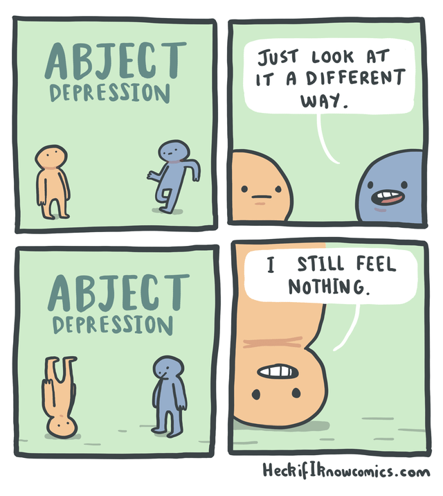 Text - ABJECT JUST LOOK AT IT A DIFFERENT WAY DEPRESSION I STILL FEEL NOTHING ABJECT DEPRESSION HeckifIknowcomics.com