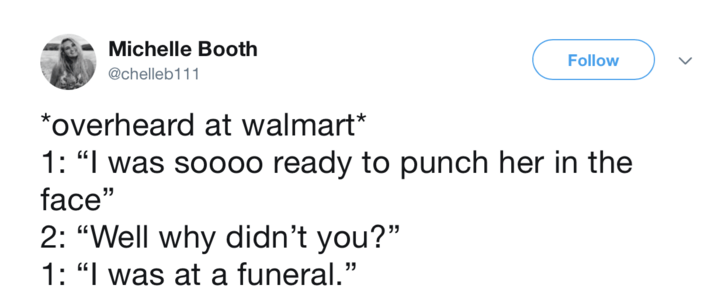 """Text - Michelle Booth Follow @chelleb111 *overheard at walmart* 1: """"I was soooo ready to punch her in the face"""" 2: """"Well why didn't you?"""" 1: """"I was at a funeral."""""""