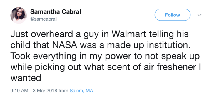 Text - Samantha Cabral Follow @samcabrall Just overheard a guy in Walmart telling his child that NASA was a made up institution Took everything in my power to not speak up while picking out what scent of air freshener I wanted 9:10 AM -3 Mar 2018 from Salem, MA