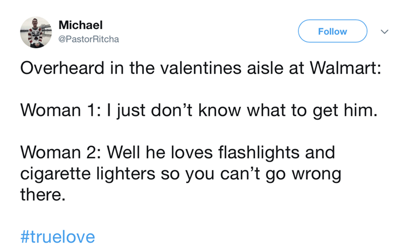 Text - Michael Follow @PastorRitcha Overheard in the valentines aisle at Walmart: Woman 1:I just don't know what to get him. Woman 2: Well he loves flashlights and cigarette lighters so you can't go wrong there. #truelove