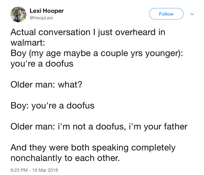 Text - Lexi Hooper Follow @HoopLexi Actual conversation I just overheard in walmart: Boy (my age maybe a couple yrs younger) you're a doofus Older man: what? Boy: you're a doofus Older man: i'm not a doofus, i'm your father And they were both speaking completely nonchalantly to each other. 9:23 PM -19 Mar 2018