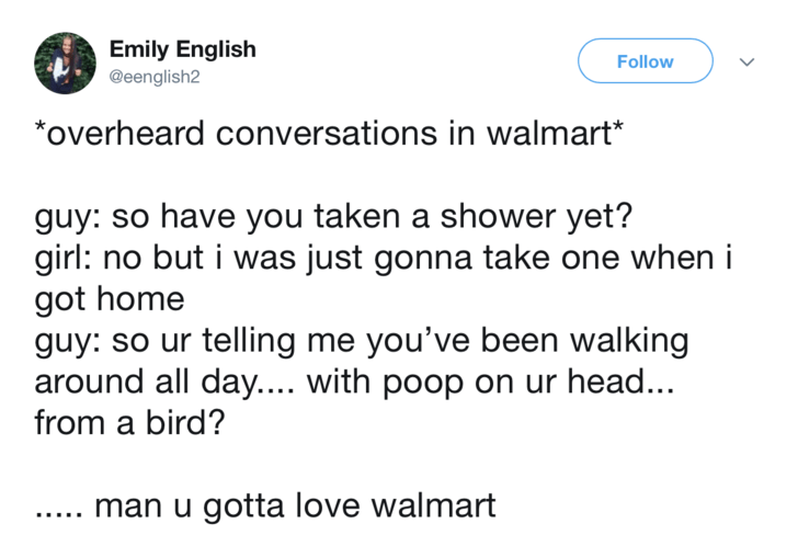 Text - Emily English Follow @eenglish2 *overheard conversations in walmart* guy: so have you taken a shower yet? girl: no but i was just gonna take one when i got home guy: so ur telling me you've been walking around all day.... with poop on ur head... from a bird? man u gotta love walmart