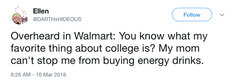 Text - Ellen Follow @DARTHXHIDEOUS Overheard in Walmart: You know what my favorite thing about college is? My mom can't stop me from buying energy drinks 8:26 AM-10 Mar 2018