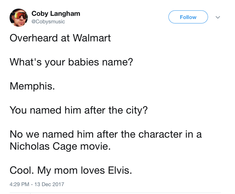 Text - Coby Langham @Cobysmusic Follow Overheard at Walmart What's your babies name? Memphis. You named him after the city? No we named him after the character in a Nicholas Cage movie. Cool. My mom loves Elvis. 4:29 PM -13 Dec 2017