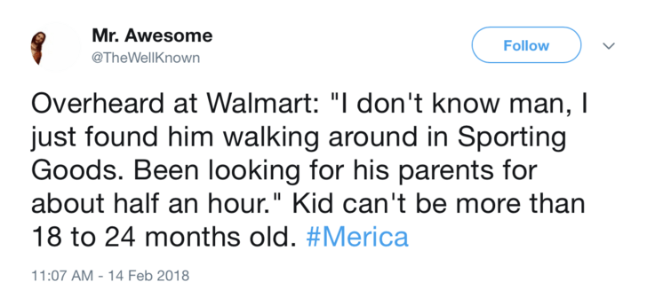 """Text - Mr. Awesome Follow @TheWellKnown Overheard at Walmart: """"I don't know man, I just found him walking around in Sporting Goods. Been looking for his parents for about half an hour."""" Kid can't be more than 18 to 24 months old. #Merica 11:07 AM - 14 Feb 2018"""