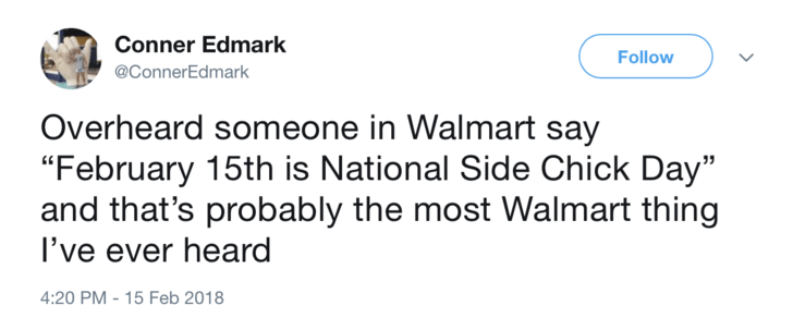 """Text - Conner Edmark Follow @ConnerEdmark Overheard someone in Walmart say """"February 15th is National Side Chick Day"""" and that's probably the most Walmart thing I've ever heard 4:20 PM-15 Feb 2018"""