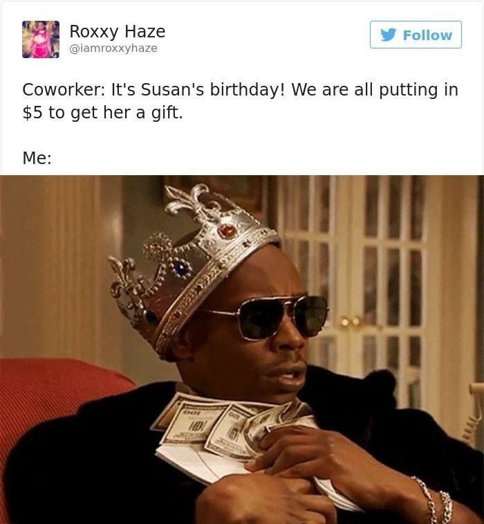 work meme - Eyewear - Roxxy Нaze @iamroxxyhaze Follow Coworker: It's Susan's birthday! We are all putting in $5 to get her a gift. Mе: NH