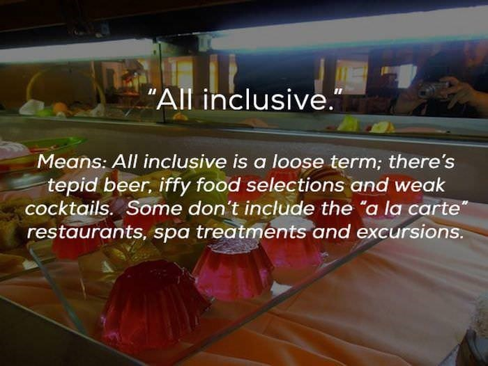 "Text - ""All inclusive."" Means: All inclusive is a loose term; there's tepid beer, iffy food selections and weak cocktails. Some don't include the ""a la carte restaurants, spa treatments and excursions."