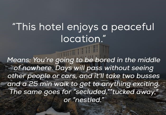 "Text - ""This hotel enjoys a peaceful location."" Means: You're going to be bored in the middle of nowhere. Days will pass without seeing other people or cars, and it'll take two busses and a 25 min walk to get to anything exciting The same goes for ""secluded,""tucked away"" or nestled."