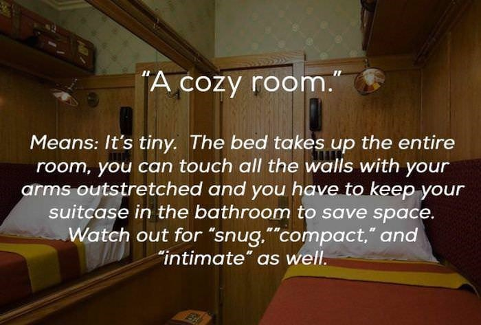 "Property - A cozy room. Means: It's tiny. The bed takes up the entire room, you can touch all the walls with your arms outstretched and you have to keep your suitcase in the bathroom to save space. Watch out for ""snug.""compact,"" and ""intimate"" as well."