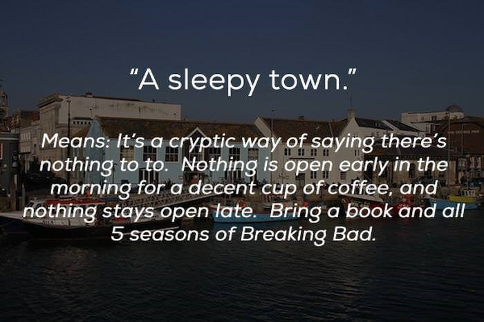 "Text - ""A sleepy town."" Means: It's a crYptic way of saying there's nothing to toNothing is open early in the morning for a decent cup of coffee, and nothing stays open tate. Bring a book and all 5 seasons of Breaking Bad."