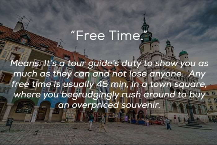 "Landmark - ""Free Time. Means: It's a tour guide's duty to show you as much as they can and not lose anyone Any free time is usually 45 min, in a town square, where you begirudgingly rush around to buy an overpriced souvenir."