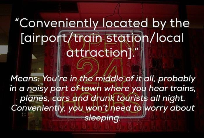 "Text - ""Conveniently located by the [airport/train station/local attraction]. Means: You're in the middle of it all, probably in a noisy part of town where you hear trains, planes, cars and drunk tourists all night. Conveniently, you won't need to worry about sleeping-"