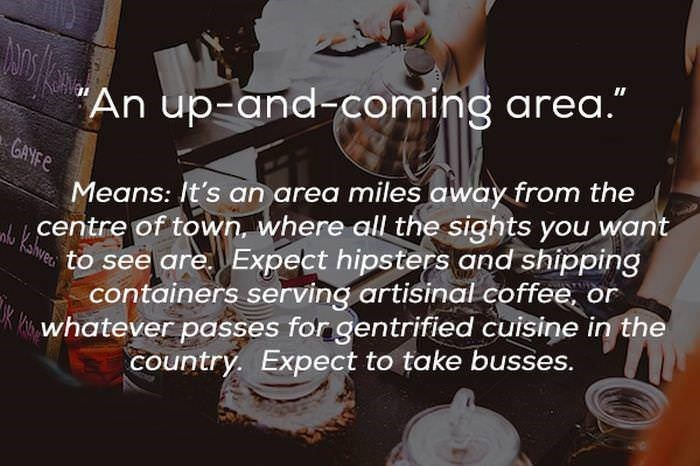 "Text - An up-and-coming area."" GANFE Means: It's an area miles away from the centre of town, where all the sights you want to see are Expect hipsters and shipping containers serving artisinal coffee, or itswhatever passes for gentrified cuisine in the country. Expect to take busses. Kslveo"