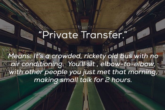 "Transport - ""Private Transfer. Means: It's acrowded, rickety old bus with o Xaiconditioning. Youll sit, elbow-to elbow with other people you just met that morning, making small talk for 2 hours."