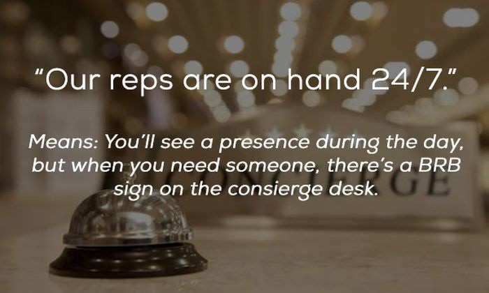 "Text - ""Our reps are on hand 24/7."" Means: You'll see a presence during the day, but when you need someone, there's a BRB sign on the consierge desk. E"