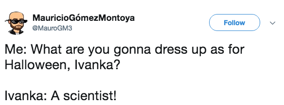 Text - MauricioGómezMontoya Follow @MauroGM3 Me: What are you gonna dress up as for Halloween, Ivanka? Ivanka: A scientist!