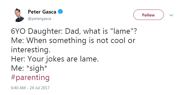 "Text - Peter Gasca Follow @petergasca 6YO Daughter: Dad, what is ""lame""? Me: When something is not cool or interesting. Her: Your jokes are lame. Me: *sigh* #parenting 6:40 AM-24 Jul 2017"