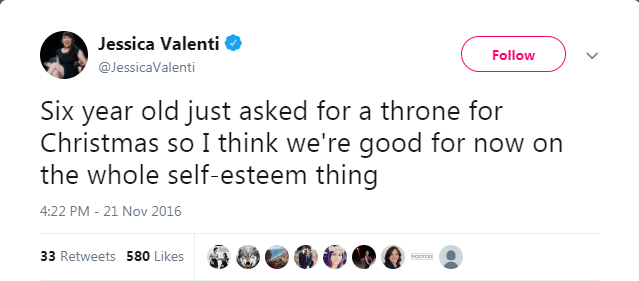 Text - Jessica Valenti Follow @JessicaValenti Six year old just asked for a throne for Christmas so I think we're good for now on the whole self-esteem thing 4:22 PM -21 Nov 2016 33 Retweets 580 Likes MOro