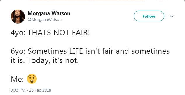 Text - Morgana Watson @MorganaWatson Follow 4yo: THATS NOT FAIR! 6yo: Sometimes LIFE isn't fair and sometimes it is. Today, it's not. Me: 9:03 PM 26 Feb 2018