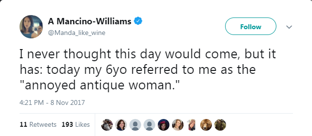 """Text - A Mancino-Williams Follow @Manda_like_wine I never thought this day would come, but it has: today my 6yo referred to me as the """"annoyed antique woman."""" 4:21 PM - 8 Nov 2017 11 Retweets 193 Likes"""