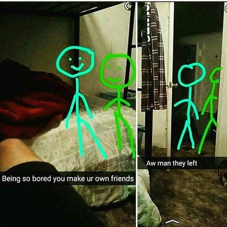 Cool - Aw man they left Being so bored you make ur own friends