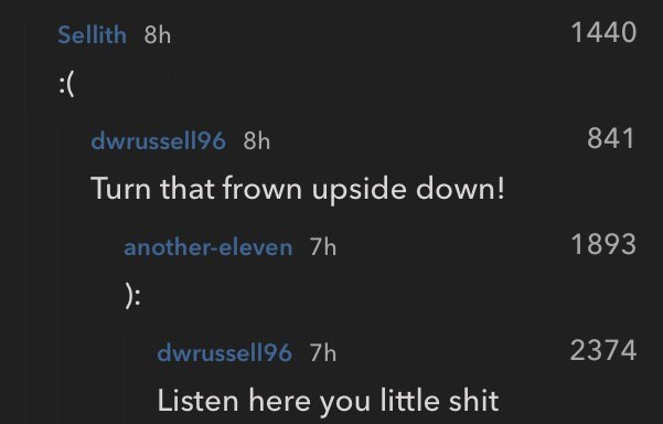 Text - 1440 Sellith 8h :( 841 dwrussell96 8h Turn that frown upside down! 1893 another-eleven 7h 2374 dwrussell96 7h Listen here you little shit
