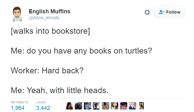 Text - English Muffins @Anon_imosity Follow [walks into bookstore] Me: do you have any books on turtles? Worker: Hard back? Me: Yeah, with little heads. RETWEETS LIKES 1,964 3,442