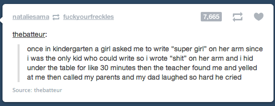 """Text - nataliesama fuckyourfreckles 7,665 thebatteur: once in kindergarten a girl asked me to write """"super girl"""" on her arm since i was the only kid who could write so i wrote """"shit"""" on her arm and i hid under the table for like 30 minutes then the teacher found me and yelled at me then called my parents and my dad laughed so hard he cried Source: thebatteur"""