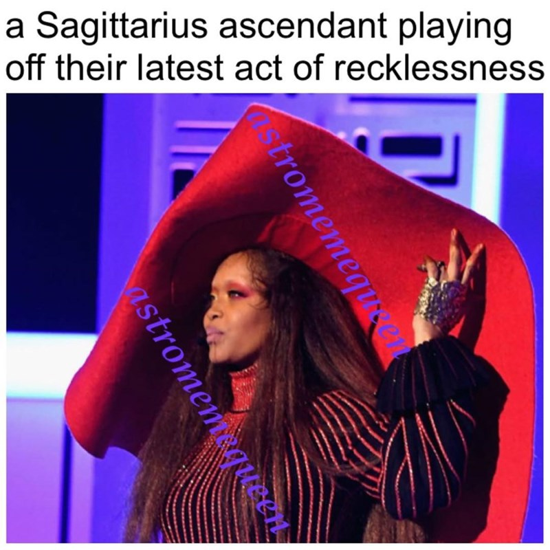 meme - Text - a Sagittarius ascendant playing off their latest act of recklessness tromemequ astromem