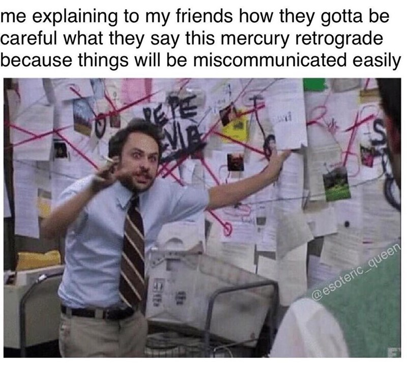 meme - Text - me explaining to my friends how they gotta be careful what they say this mercury retrograde because things will be miscommunicated easily @esoteric queen