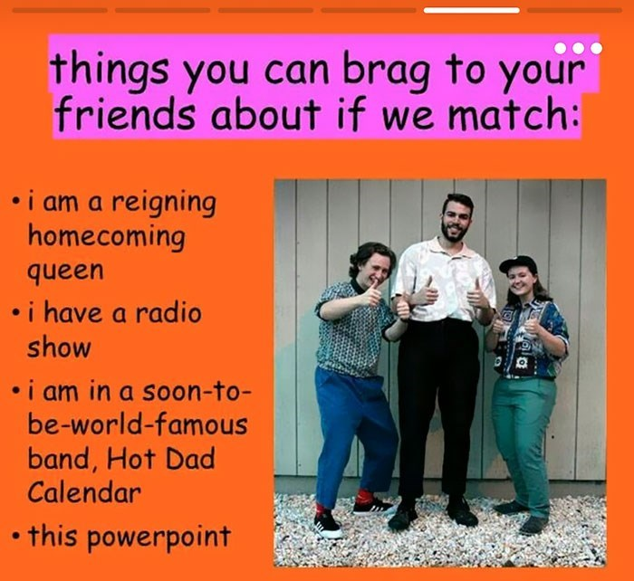 Text - things you can brag to your friends about if we match: i am a reigning homecoming queen .i have a radio show i am in a soon-to- be-world-famous band, Hot Dad Calendar this powerpoint