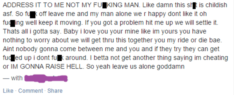 Text - ADDRESS IT TO ME NOT MY FUKING MAN. Like damn this sl is childish asf. So fu off leave me and my man alone we r happy dont like it oh fu ing well keep it moving. If you got a problem hit me up we will settle it. Thats all i gotta say. Baby i love you your mine like im yours you have nothing to worry about we will get thru this together you my ride or die bae. Aint nobody gonna come between me and you and if they try they can get fud ed up i dont fuk around. I betta not get another thing s