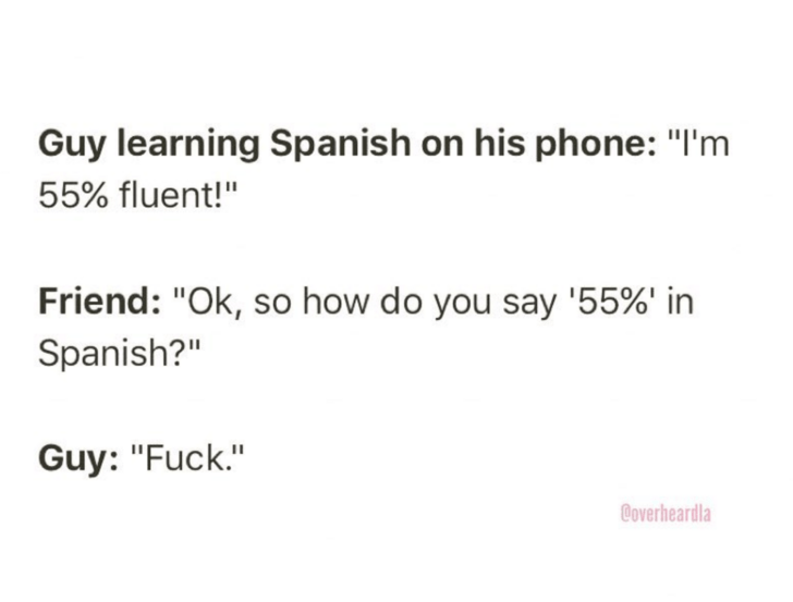 "Text - Guy learning Spanish on his phone: ""I'm 55% fluent!"" Friend: ""Ok, so how do you say '55%' in Spanish?"" Guy: ""Fuck."" Coverheardla"