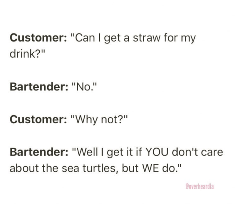 "Text - Customer: ""Can I get a straw for my drink?"" Bartender: ""No."" Customer: ""Why not?"" Bartender: ""Well I get it if YOU don't care about the sea turtles, but WE do."" Coverheardla"